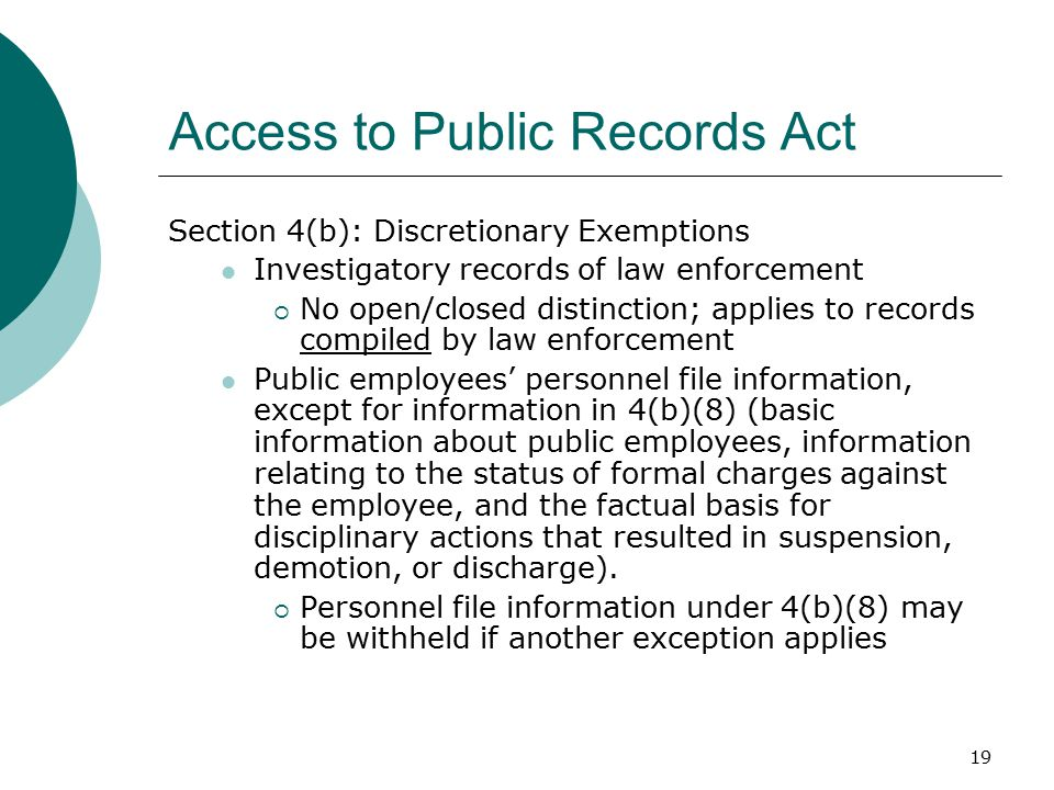 19 Access to Public Records Act Section 4(b): Discretionary Exemptions Investigatory records of law enforcement  No open/closed distinction; applies to records compiled by law enforcement Public employees' personnel file information, except for information in 4(b)(8) (basic information about public employees, information relating to the status of formal charges against the employee, and the factual basis for disciplinary actions that resulted in suspension, demotion, or discharge).