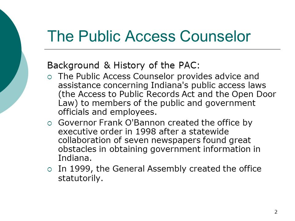 2 The Public Access Counselor Background & History of the PAC:  The Public Access Counselor provides advice and assistance concerning Indiana s public access laws (the Access to Public Records Act and the Open Door Law) to members of the public and government officials and employees.