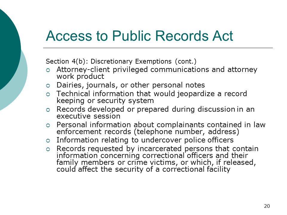 20 Access to Public Records Act Section 4(b): Discretionary Exemptions (cont.)  Attorney-client privileged communications and attorney work product  Dairies, journals, or other personal notes  Technical information that would jeopardize a record keeping or security system  Records developed or prepared during discussion in an executive session  Personal information about complainants contained in law enforcement records (telephone number, address)  Information relating to undercover police officers  Records requested by incarcerated persons that contain information concerning correctional officers and their family members or crime victims, or which, if released, could affect the security of a correctional facility