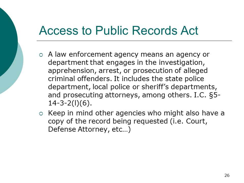 Access to Public Records Act  A law enforcement agency means an agency or department that engages in the investigation, apprehension, arrest, or prosecution of alleged criminal offenders.