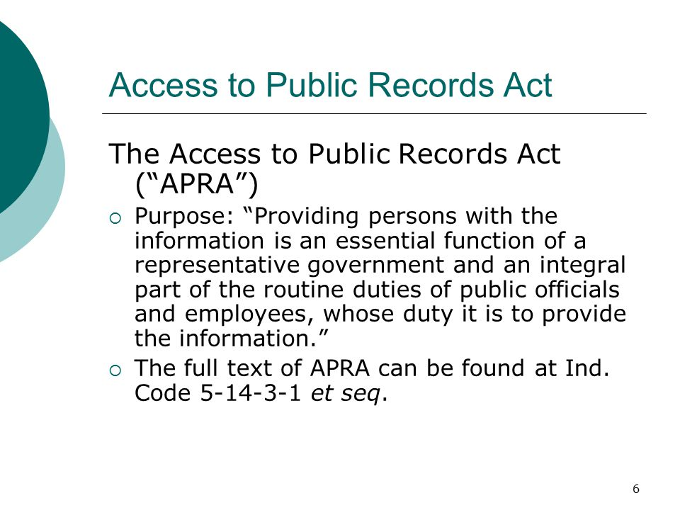 6 Access to Public Records Act The Access to Public Records Act ( APRA )  Purpose: Providing persons with the information is an essential function of a representative government and an integral part of the routine duties of public officials and employees, whose duty it is to provide the information.  The full text of APRA can be found at Ind.
