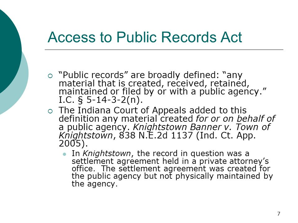 7 Access to Public Records Act  Public records are broadly defined: any material that is created, received, retained, maintained or filed by or with a public agency. I.C.