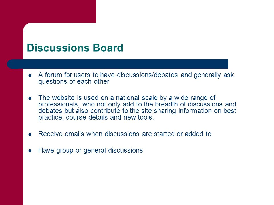 Discussions Board A forum for users to have discussions/debates and generally ask questions of each other The website is used on a national scale by a wide range of professionals, who not only add to the breadth of discussions and debates but also contribute to the site sharing information on best practice, course details and new tools.