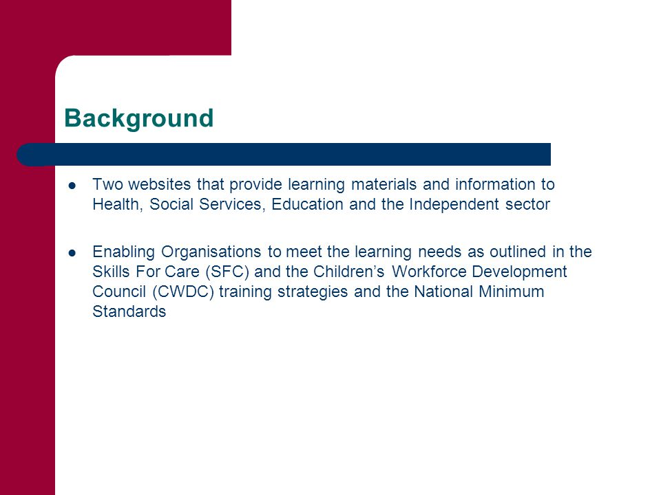 Background Two websites that provide learning materials and information to Health, Social Services, Education and the Independent sector Enabling Organisations to meet the learning needs as outlined in the Skills For Care (SFC) and the Children's Workforce Development Council (CWDC) training strategies and the National Minimum Standards