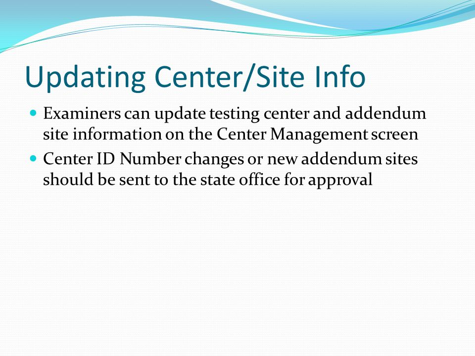 Updating Center/Site Info Examiners can update testing center and addendum site information on the Center Management screen Center ID Number changes or new addendum sites should be sent to the state office for approval
