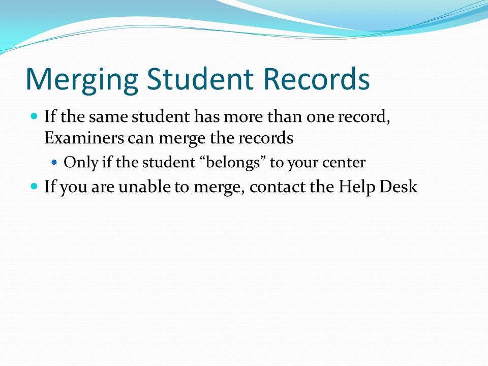 Merging Student Records If the same student has more than one record, Examiners can merge the records Only if the student belongs to your center If you are unable to merge, contact the Help Desk