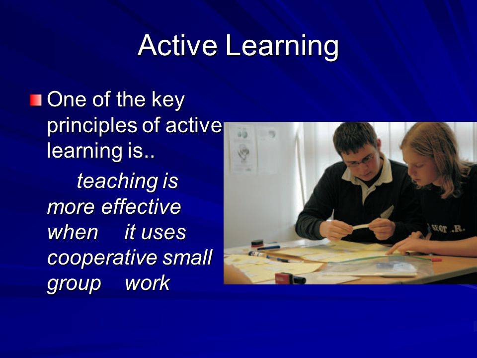 Active Learning One of the key principles of active learning is.. teaching is more effective when it uses cooperative small group work