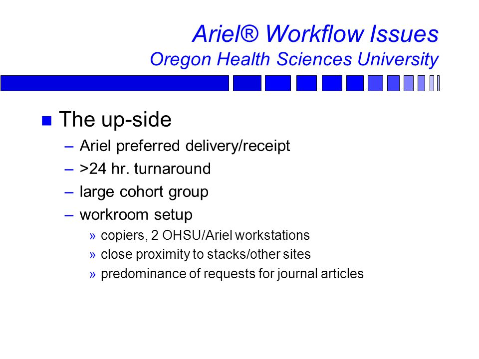 Ariel® Workflow Issues Oregon Health Sciences University The up-side –Ariel preferred delivery/receipt –>24 hr.