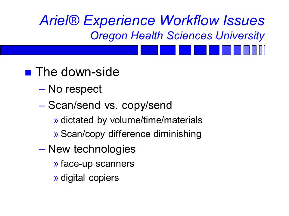 Ariel® Experience Workflow Issues Oregon Health Sciences University The down-side –No respect –Scan/send vs.