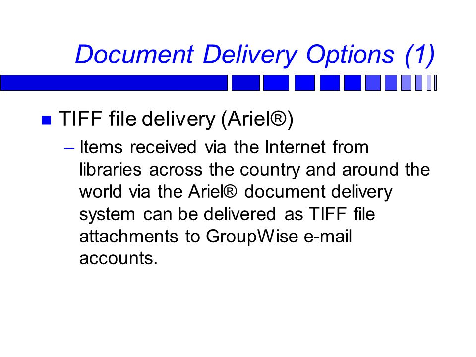 Document Delivery Options (1) TIFF file delivery (Ariel®) –Items received via the Internet from libraries across the country and around the world via the Ariel® document delivery system can be delivered as TIFF file attachments to GroupWise e-mail accounts.