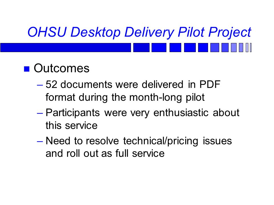 OHSU Desktop Delivery Pilot Project Outcomes –52 documents were delivered in PDF format during the month-long pilot –Participants were very enthusiastic about this service –Need to resolve technical/pricing issues and roll out as full service