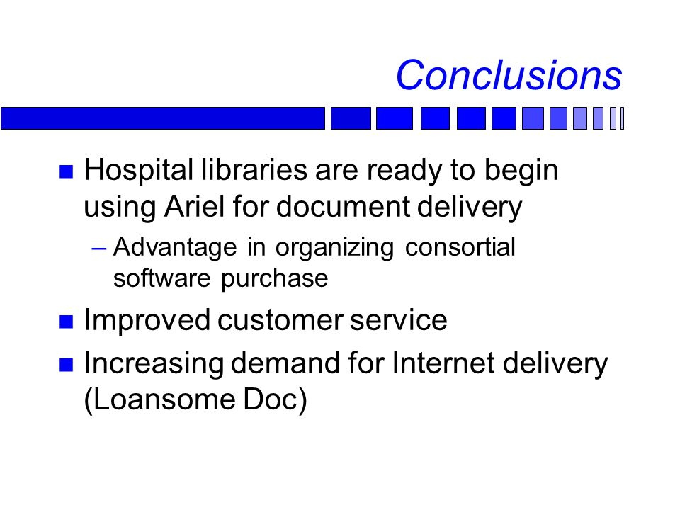 Conclusions Hospital libraries are ready to begin using Ariel for document delivery –Advantage in organizing consortial software purchase Improved customer service Increasing demand for Internet delivery (Loansome Doc)
