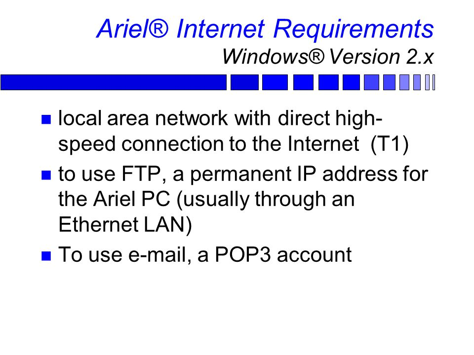 Ariel® Internet Requirements Windows® Version 2.x local area network with direct high- speed connection to the Internet (T1) to use FTP, a permanent IP address for the Ariel PC (usually through an Ethernet LAN) To use e-mail, a POP3 account