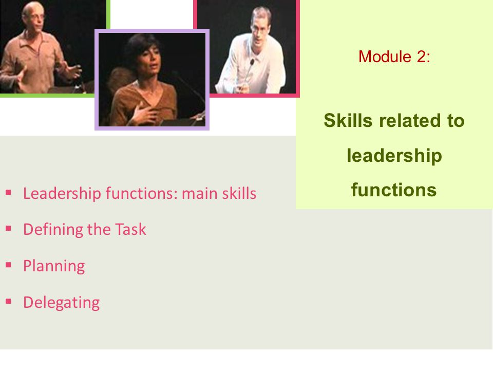  Leadership functions: main skills  Defining the Task  Planning  Delegating Module 2: Skills related to leadership functions