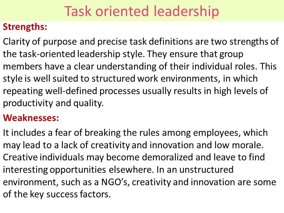 Task oriented leadership Strengths: Clarity of purpose and precise task definitions are two strengths of the task-oriented leadership style. They ensu