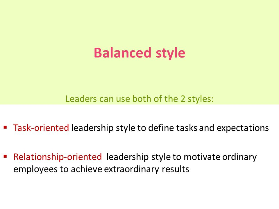 Balanced style Leaders can use both of the 2 styles:  Task-oriented leadership style to define tasks and expectations  Relationship-oriented leaders