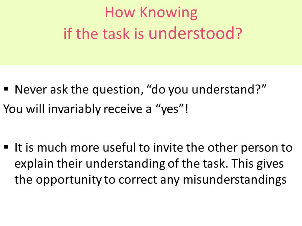 """How Knowing if the task is understood ?  Never ask the question, """"do you understand?"""" You will invariably receive a """"yes""""!  It is much more useful t"""