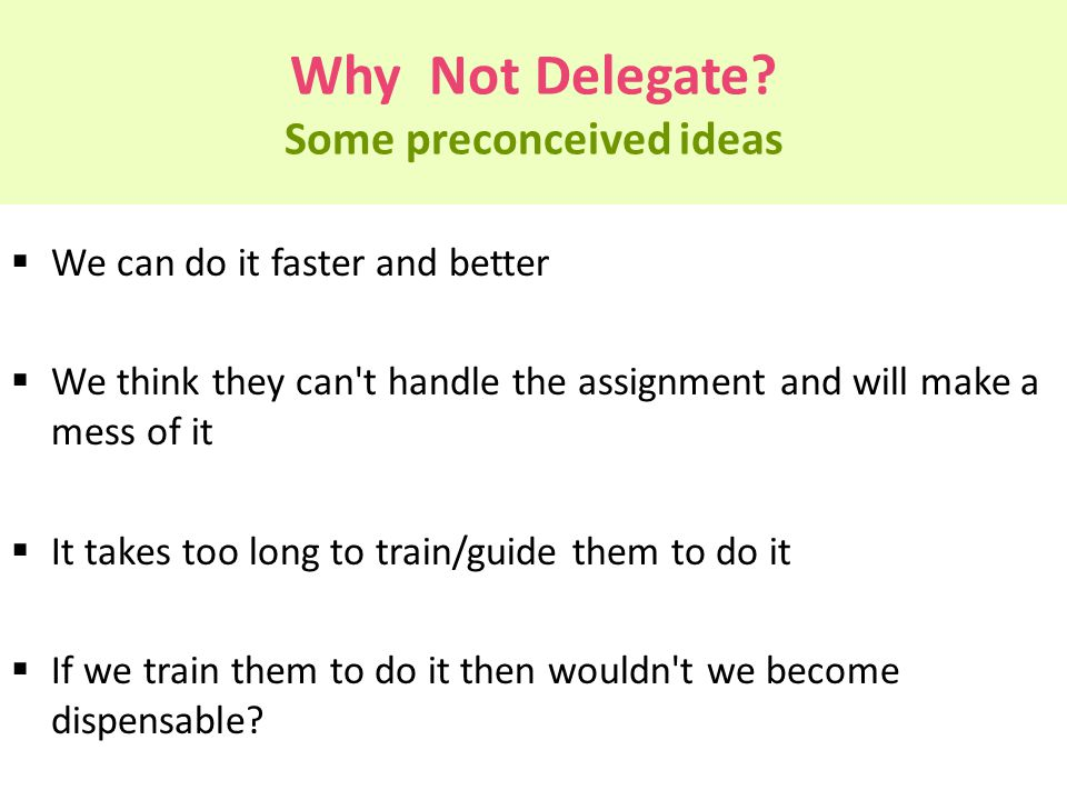 Why Not Delegate? Some preconceived ideas  We can do it faster and better  We think they can't handle the assignment and will make a mess of it  It