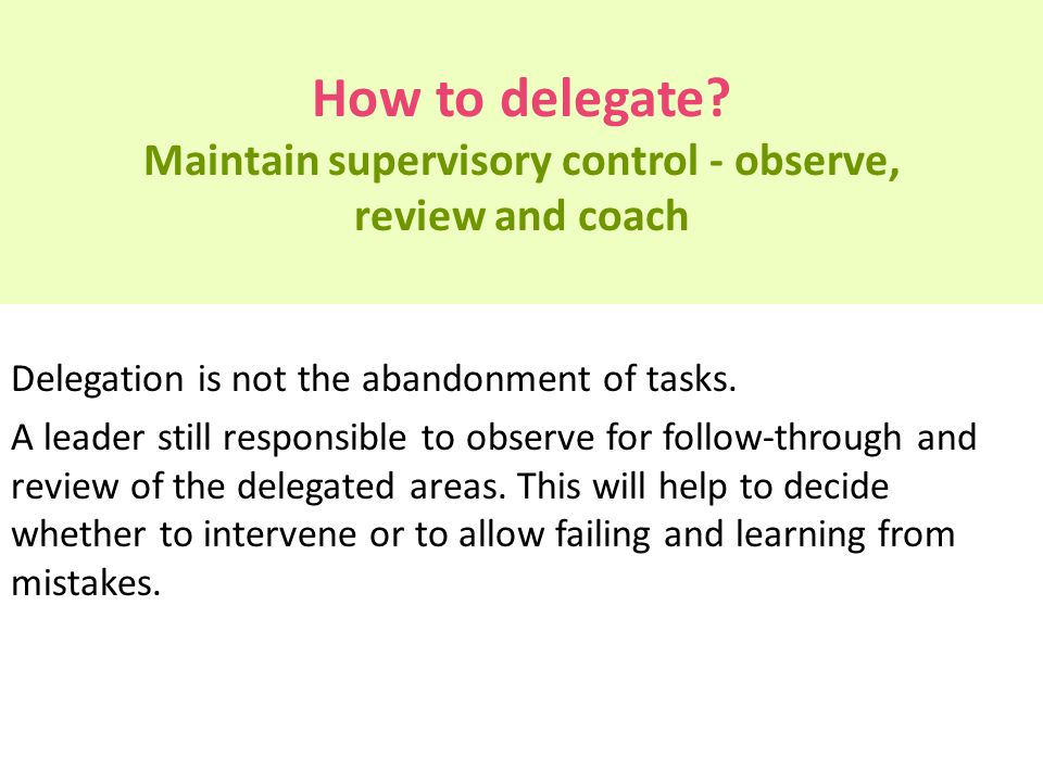 How to delegate? Maintain supervisory control - observe, review and coach Delegation is not the abandonment of tasks. A leader still responsible to ob