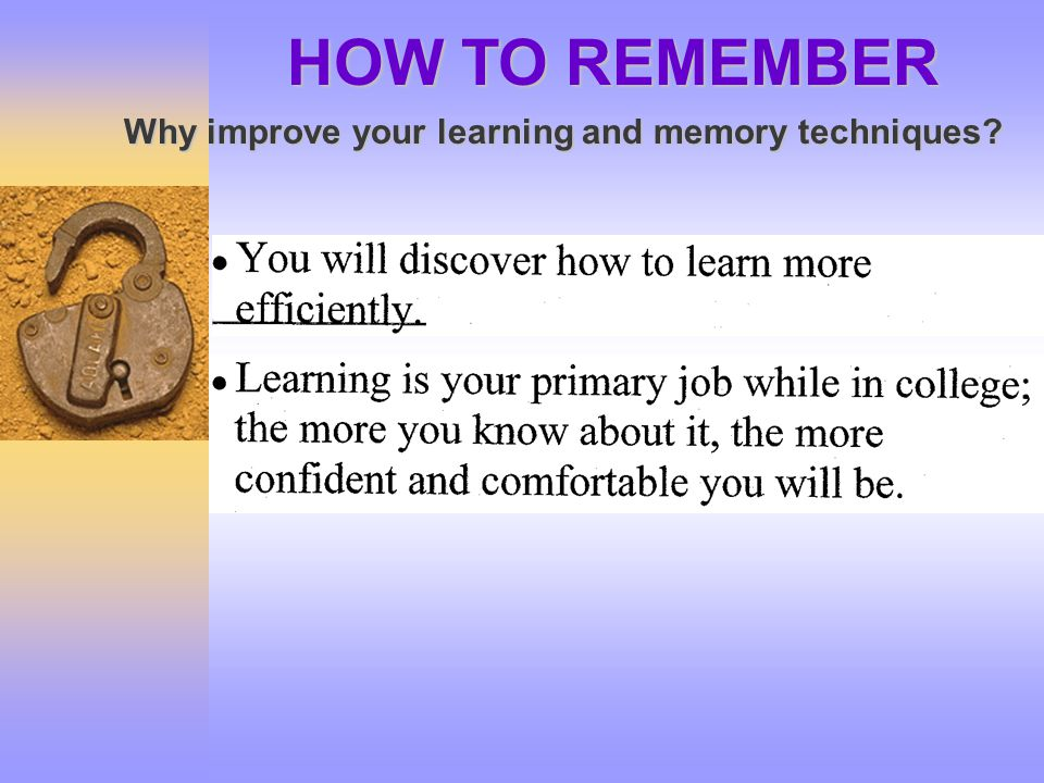 HOW TO REMEMBER Why improve your learning and memory techniques?