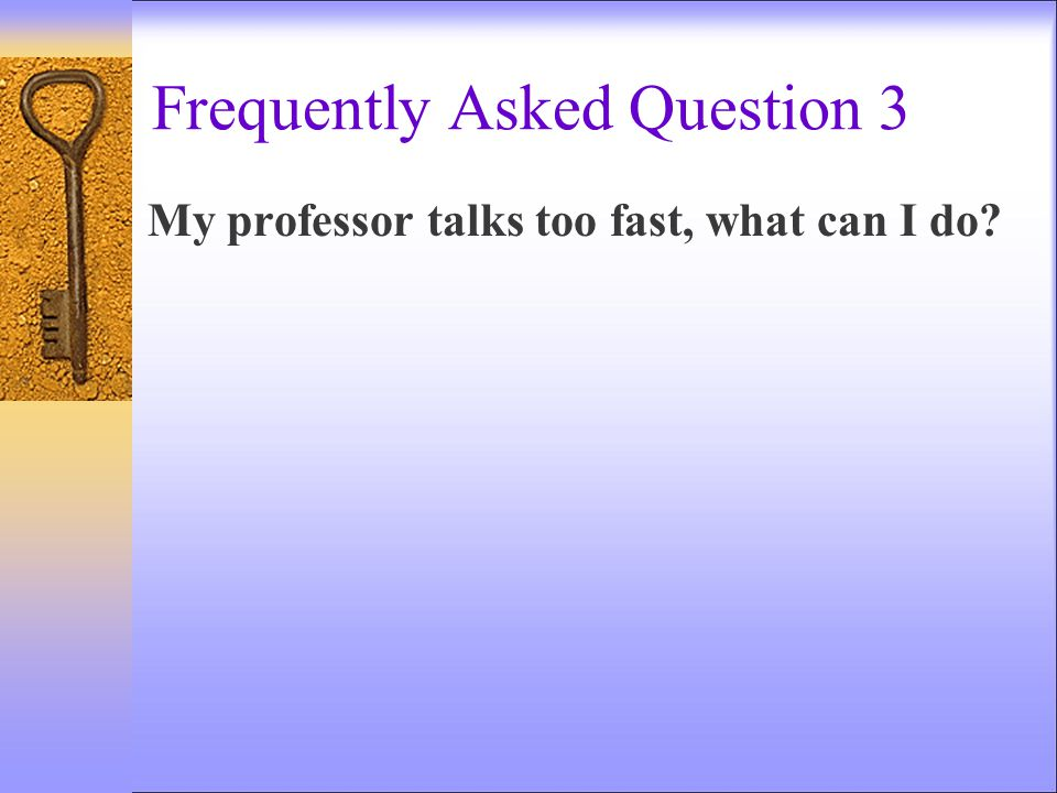 Frequently Asked Question 3 My professor talks too fast, what can I do?