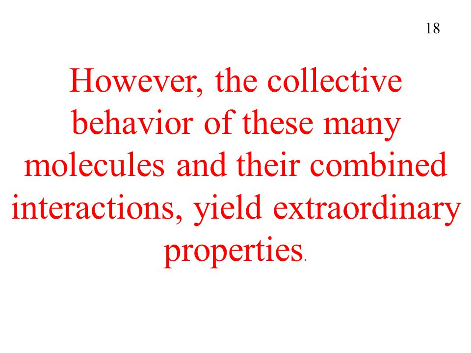 However, the collective behavior of these many molecules and their combined interactions, yield extraordinary properties. 18