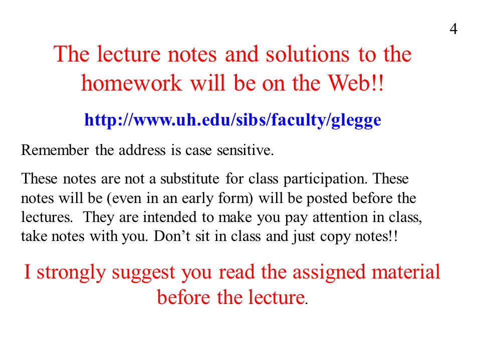 The lecture notes and solutions to the homework will be on the Web!! http://www.uh.edu/sibs/faculty/glegge Remember the address is case sensitive. The