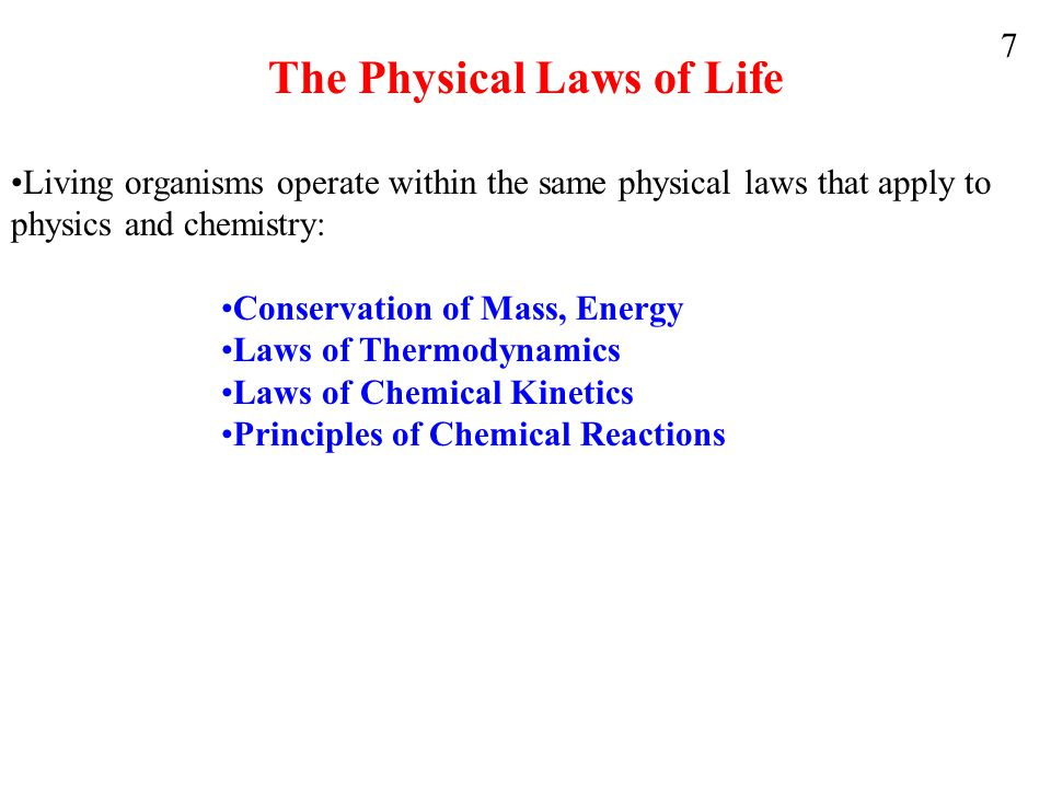 The Physical Laws of Life Living organisms operate within the same physical laws that apply to physics and chemistry: Conservation of Mass, Energy Laws of Thermodynamics Laws of Chemical Kinetics Principles of Chemical Reactions 7