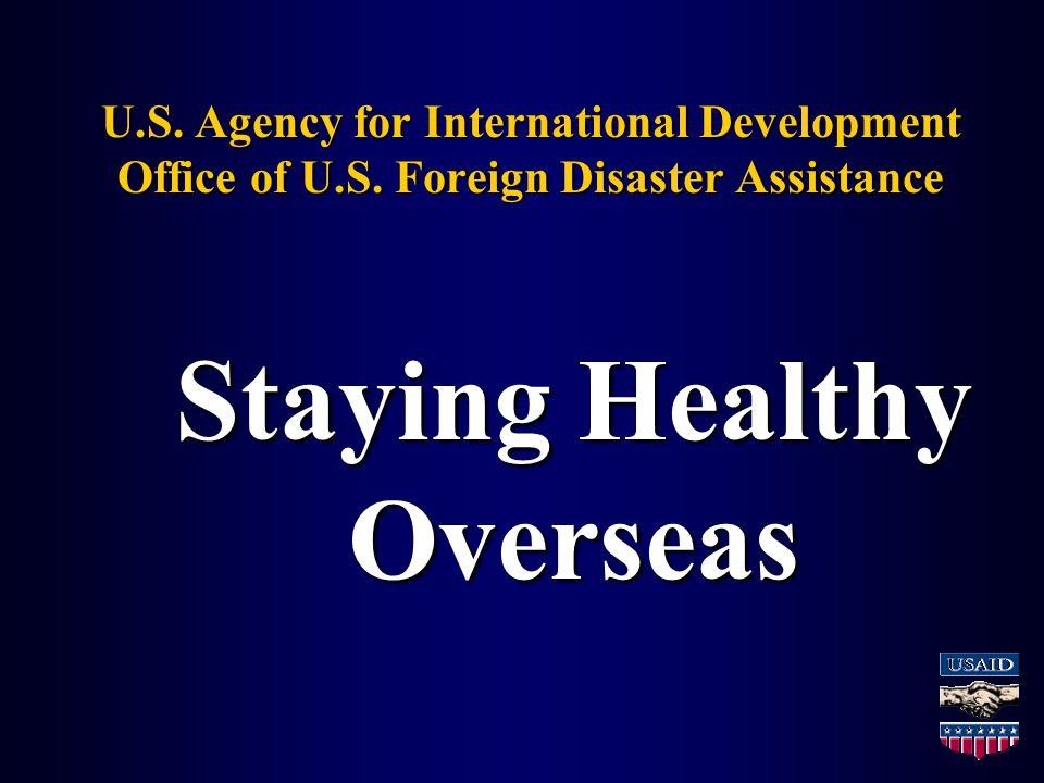 U.S. Agency for International Development Office of U.S. Foreign Disaster Assistance Staying Healthy Overseas