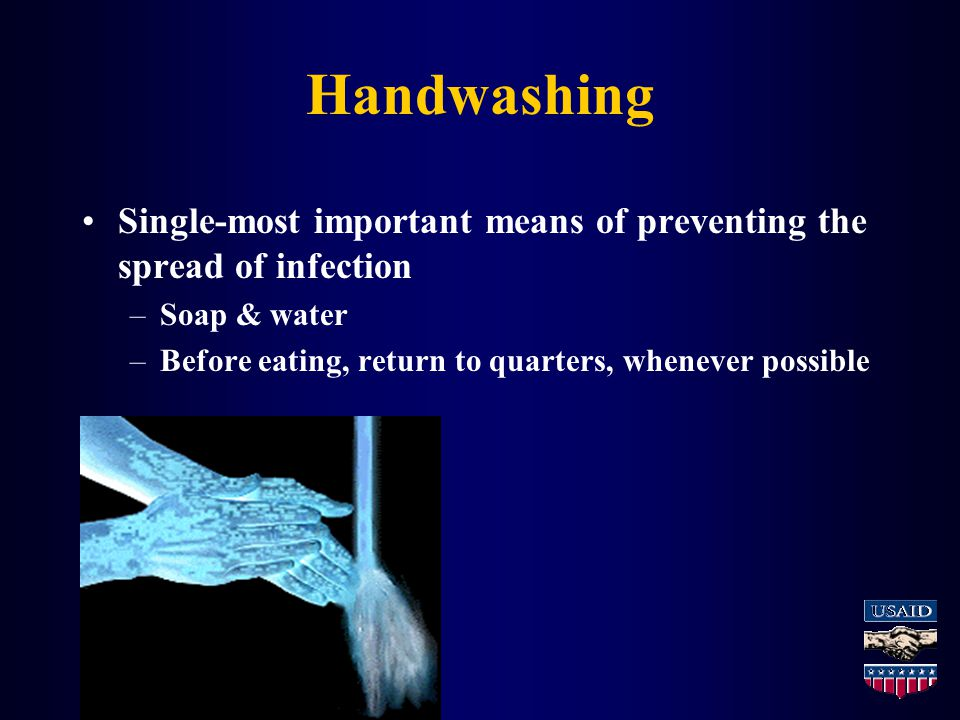 Handwashing Single-most important means of preventing the spread of infection –Soap & water –Before eating, return to quarters, whenever possible