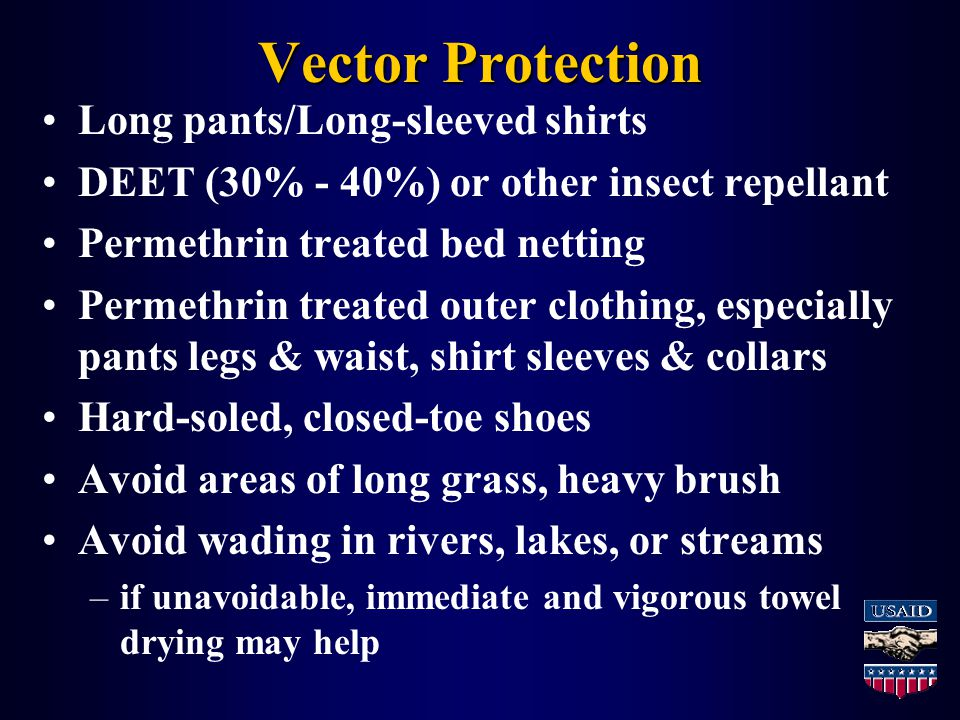Vector Protection Long pants/Long-sleeved shirts DEET (30% - 40%) or other insect repellant Permethrin treated bed netting Permethrin treated outer clothing, especially pants legs & waist, shirt sleeves & collars Hard-soled, closed-toe shoes Avoid areas of long grass, heavy brush Avoid wading in rivers, lakes, or streams –if unavoidable, immediate and vigorous towel drying may help