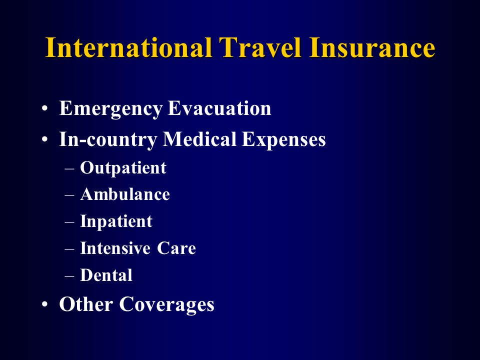 International Travel Insurance Emergency Evacuation In-country Medical Expenses –Outpatient –Ambulance –Inpatient –Intensive Care –Dental Other Coverages