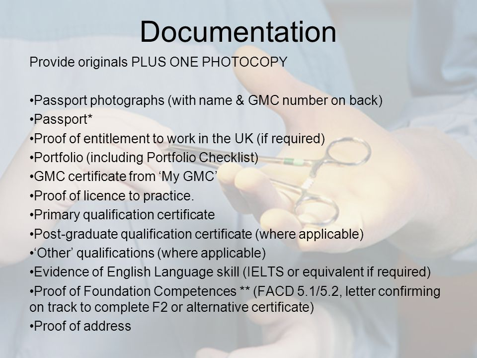 Documentation Provide originals PLUS ONE PHOTOCOPY Passport photographs (with name & GMC number on back) Passport* Proof of entitlement to work in the UK (if required) Portfolio (including Portfolio Checklist) GMC certificate from 'My GMC' Proof of licence to practice.