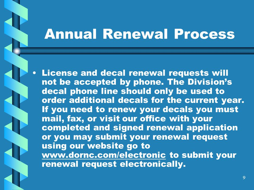 9 Annual Renewal Process License and decal renewal requests will not be accepted by phone.