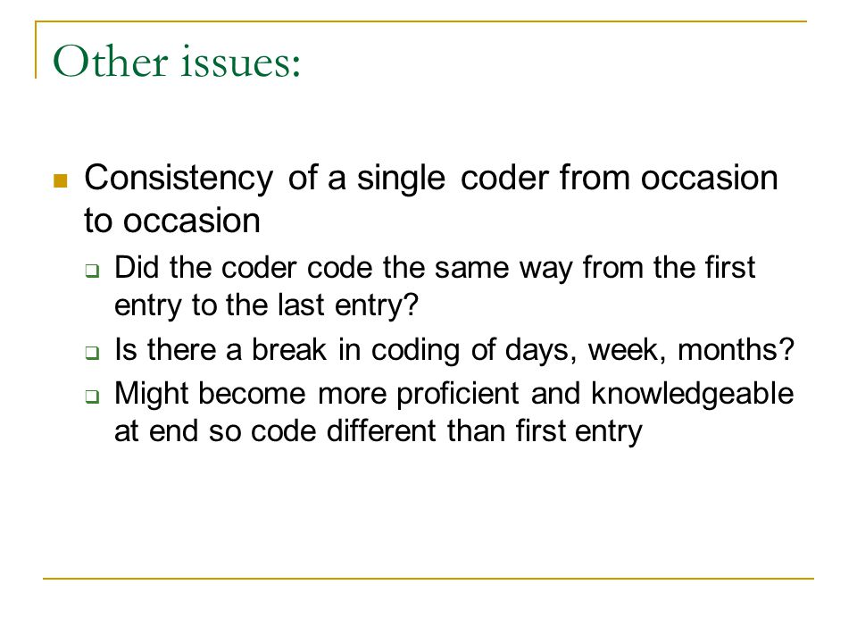 Other issues: Consistency of a single coder from occasion to occasion  Did the coder code the same way from the first entry to the last entry.