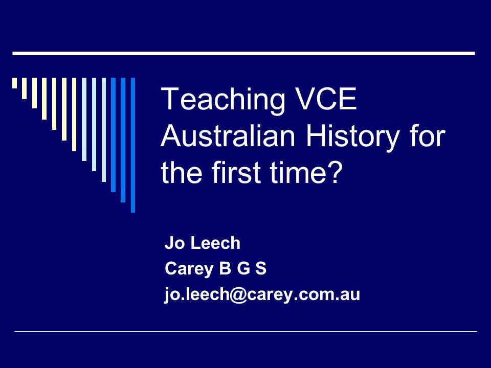 Teaching VCE Australian History for the first time? Jo Leech Carey B G S jo.leech@carey.com.au