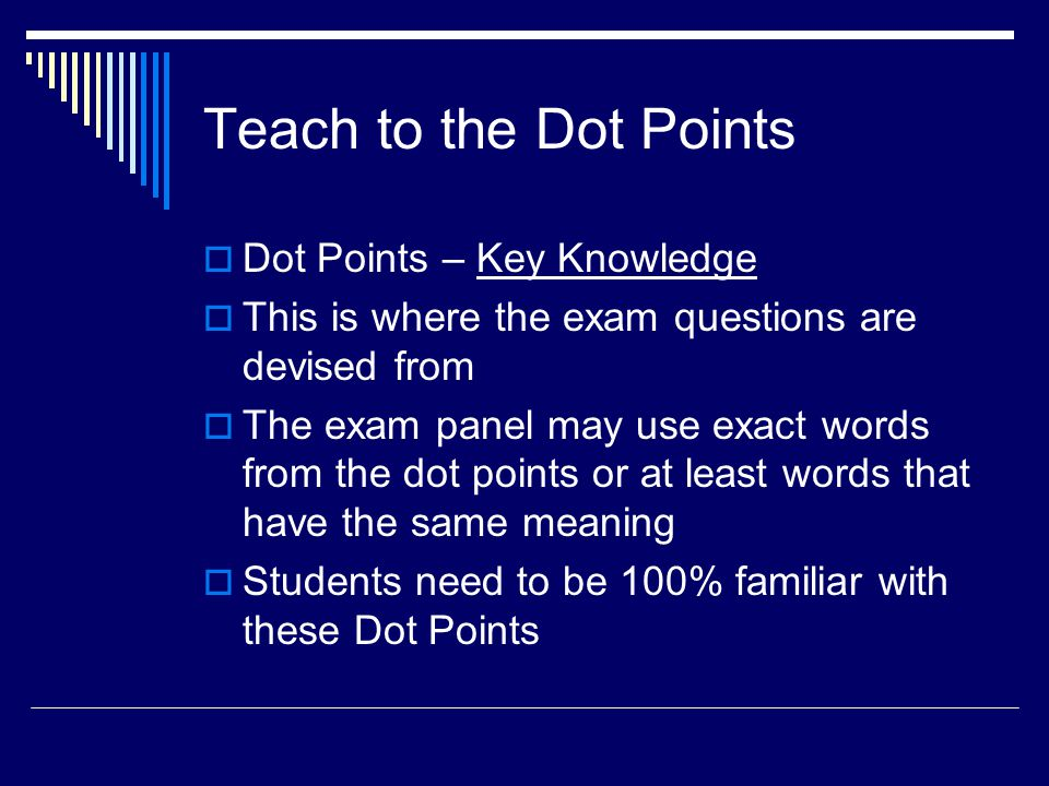 Teach to the Dot Points  Dot Points – Key Knowledge  This is where the exam questions are devised from  The exam panel may use exact words from the