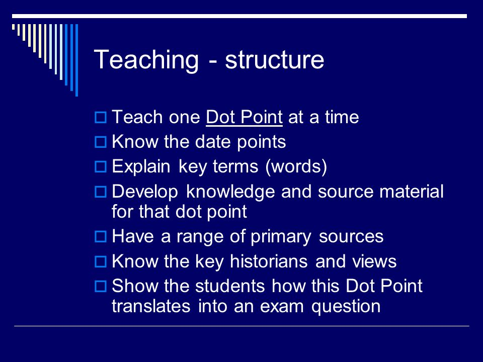 Teaching - structure  Teach one Dot Point at a time  Know the date points  Explain key terms (words)  Develop knowledge and source material for that dot point  Have a range of primary sources  Know the key historians and views  Show the students how this Dot Point translates into an exam question