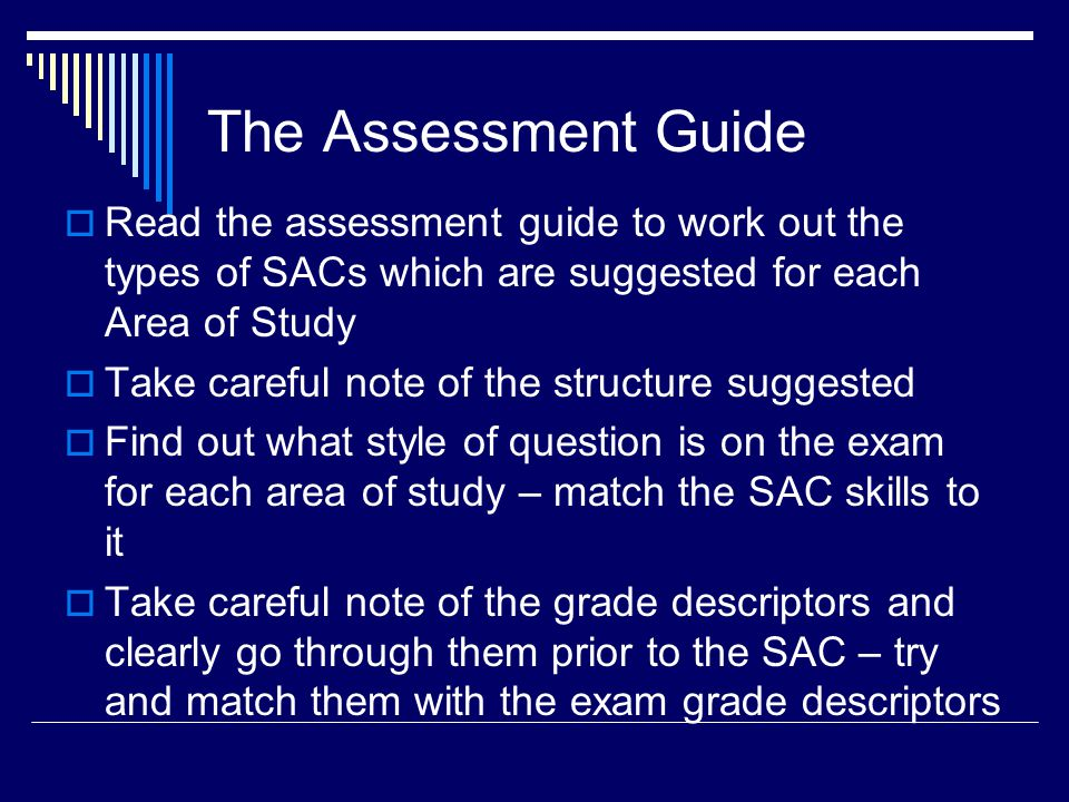The Assessment Guide  Read the assessment guide to work out the types of SACs which are suggested for each Area of Study  Take careful note of the structure suggested  Find out what style of question is on the exam for each area of study – match the SAC skills to it  Take careful note of the grade descriptors and clearly go through them prior to the SAC – try and match them with the exam grade descriptors