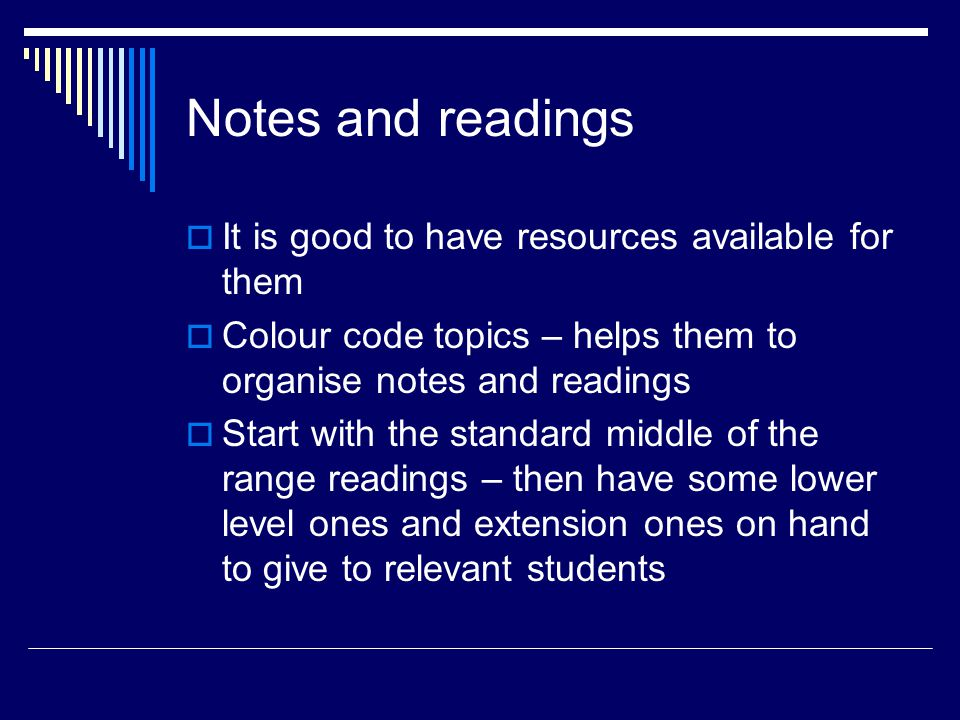 Notes and readings  It is good to have resources available for them  Colour code topics – helps them to organise notes and readings  Start with the standard middle of the range readings – then have some lower level ones and extension ones on hand to give to relevant students