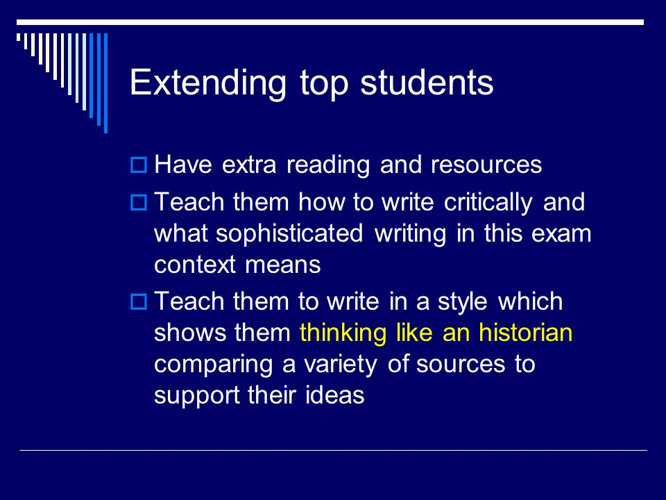 Extending top students  Have extra reading and resources  Teach them how to write critically and what sophisticated writing in this exam context means  Teach them to write in a style which shows them thinking like an historian comparing a variety of sources to support their ideas