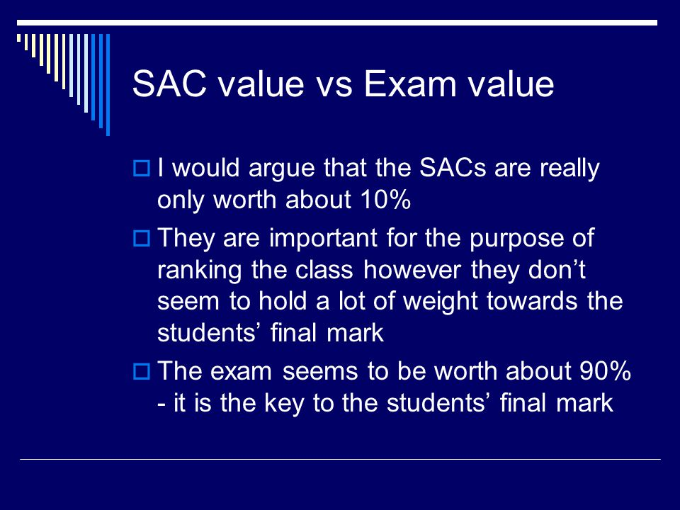 SAC value vs Exam value  I would argue that the SACs are really only worth about 10%  They are important for the purpose of ranking the class however they don't seem to hold a lot of weight towards the students' final mark  The exam seems to be worth about 90% - it is the key to the students' final mark