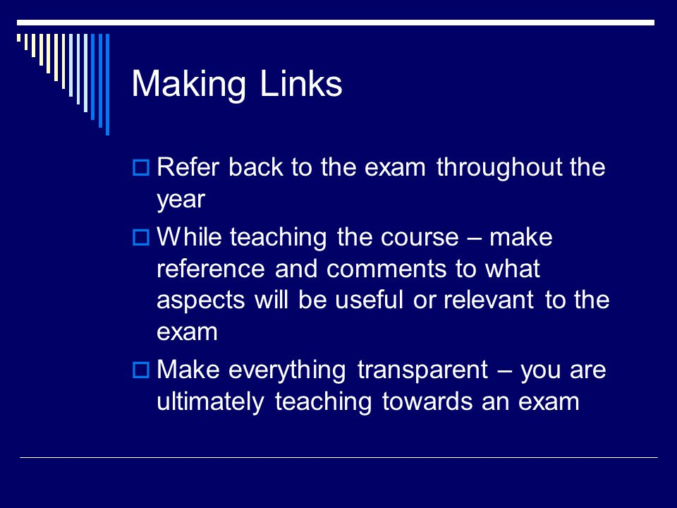 Making Links  Refer back to the exam throughout the year  While teaching the course – make reference and comments to what aspects will be useful or relevant to the exam  Make everything transparent – you are ultimately teaching towards an exam