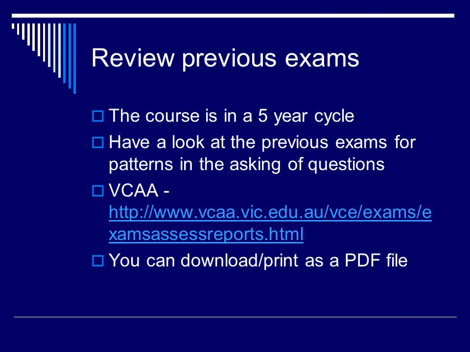 Review previous exams  The course is in a 5 year cycle  Have a look at the previous exams for patterns in the asking of questions  VCAA - http://www.vcaa.vic.edu.au/vce/exams/e xamsassessreports.html http://www.vcaa.vic.edu.au/vce/exams/e xamsassessreports.html  You can download/print as a PDF file