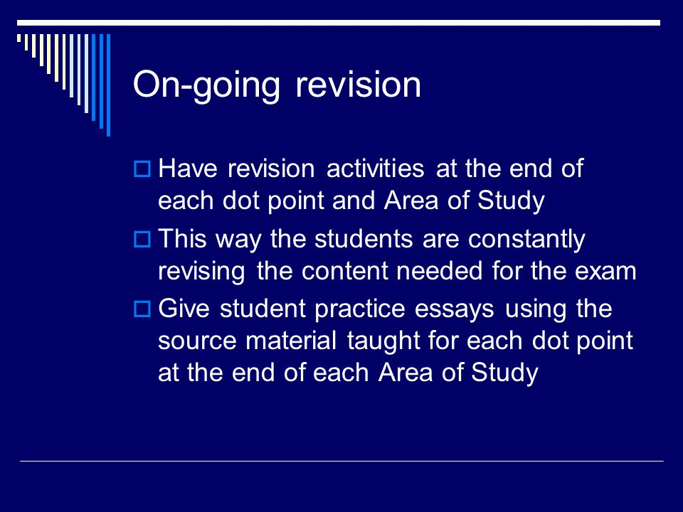 On-going revision  Have revision activities at the end of each dot point and Area of Study  This way the students are constantly revising the content needed for the exam  Give student practice essays using the source material taught for each dot point at the end of each Area of Study