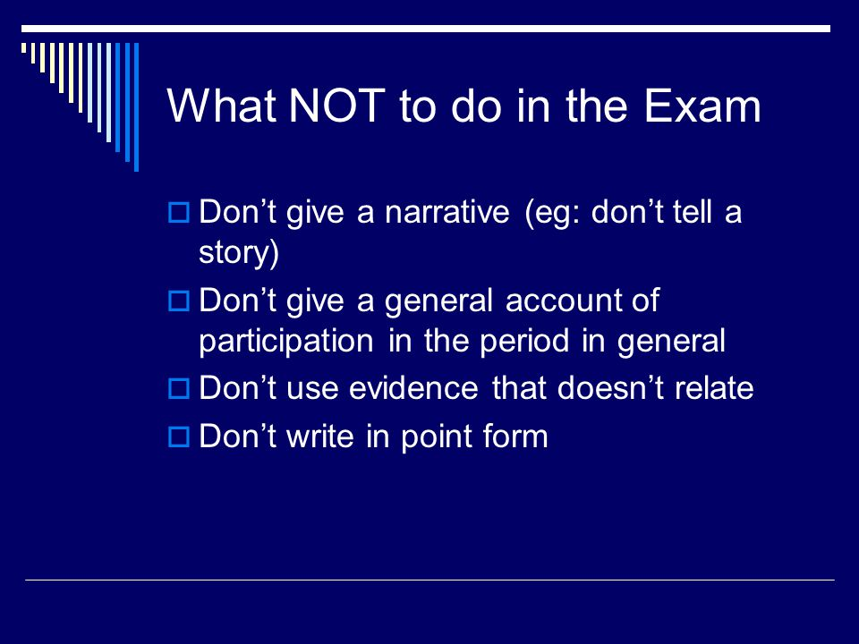 What NOT to do in the Exam  Don't give a narrative (eg: don't tell a story)  Don't give a general account of participation in the period in general  Don't use evidence that doesn't relate  Don't write in point form