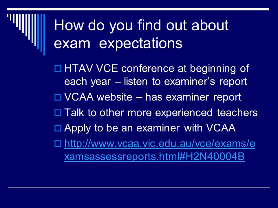 How do you find out about exam expectations  HTAV VCE conference at beginning of each year – listen to examiner's report  VCAA website – has examiner report  Talk to other more experienced teachers  Apply to be an examiner with VCAA  http://www.vcaa.vic.edu.au/vce/exams/e xamsassessreports.html#H2N40004B http://www.vcaa.vic.edu.au/vce/exams/e xamsassessreports.html#H2N40004B