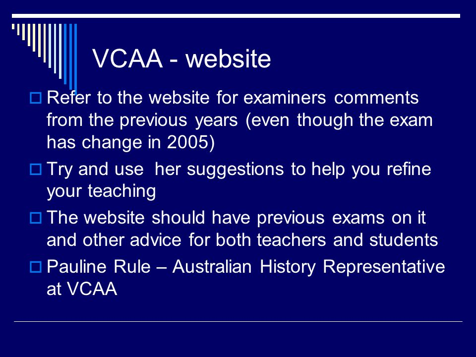 VCAA - website  Refer to the website for examiners comments from the previous years (even though the exam has change in 2005)  Try and use her suggestions to help you refine your teaching  The website should have previous exams on it and other advice for both teachers and students  Pauline Rule – Australian History Representative at VCAA
