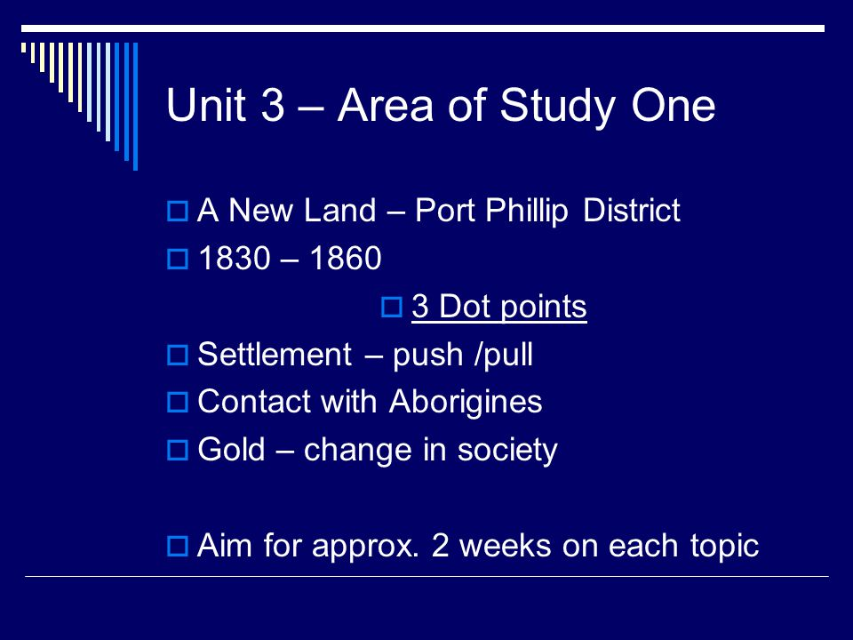 Unit 3 – Area of Study One  A New Land – Port Phillip District  1830 – 1860  3 Dot points  Settlement – push /pull  Contact with Aborigines  Gold – change in society  Aim for approx.