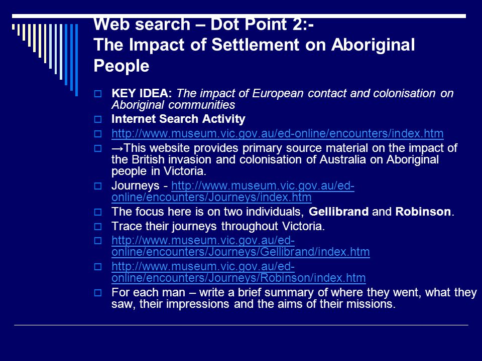 Web search – Dot Point 2:- The Impact of Settlement on Aboriginal People  KEY IDEA: The impact of European contact and colonisation on Aboriginal communities  Internet Search Activity  http://www.museum.vic.gov.au/ed-online/encounters/index.htm http://www.museum.vic.gov.au/ed-online/encounters/index.htm  →This website provides primary source material on the impact of the British invasion and colonisation of Australia on Aboriginal people in Victoria.